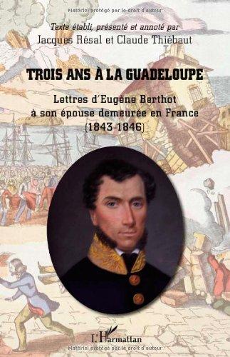 Trois Ans a la Guadeloupe Lettres d'Eugène Berthot a Son Epouse Demeuree en France 1843 1846
