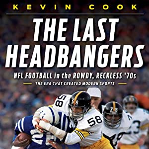 The Last Headbangers: NFL Football in the Rowdy, Reckless 70s - The Era that Created Modern Sports | [Kevin Cook]