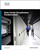 Data Center Virtualization Fundamentals: Understanding Techniques and Designs for Highly Efficient Data Centers with Cisco...