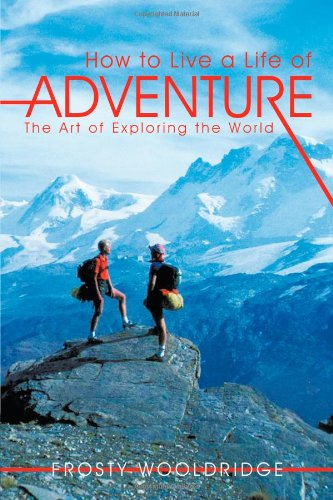 How To Live A Life Of Adventure: The Art Of Exploring The World