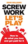 Screw Work, Let's Play: How to Do Wha...