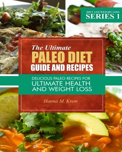 The Ultimate Paleo Diet Guide And Recipes: Delicious Paleo Recipes For Ultimate Health And Weight Loss (Volume 1) by Hanna M Krem
