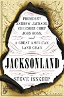 Jacksonland: President Andrew Jackson, Cherokee Chief John Ross, and a Great American Land Grab by Steve Inskeep