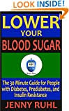 Lower Your Blood Sugar: The 30 Minute Guide for People with Diabetes, Prediabetes, and Insulin Resistance (Blood Sugar 101 Short Reads)