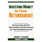 Investing Money in Your Retirement: The Secret Way That the Super Wealthy Use Life Insurance as a Tax Free Retirement Fund | Brent Tycksen,Robert Lewis