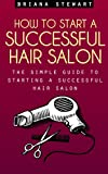 img - for How to Start a Successful Hair Salon: The Simple Guide to Starting a Successful Hair Salon: Salon Magic - The Simple Guide to Starting a Successful Hair Salon ( Hair Salon Business Plan Guide) book / textbook / text book