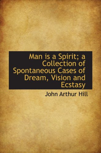 Man is a Spirit; a Collection of Spontaneous Cases of Dream, Vision and Ecstasy