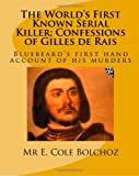The World&#39;s First Known Serial Killer; Confessions of Gilles de Rais: Bluebeard&#39;s first hand account of his murders (Volume 1)