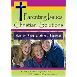 Parenting Issues, Christian Solutions: How to Raise a Moral Teenager