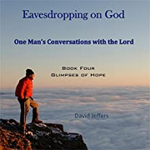 Eavesdropping on God: One Man's Conversations With the Lord, Book 4: Glimpses of Hope (       UNABRIDGED) by David Jeffers Narrated by Tim Côté