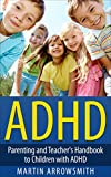 ADHD: Parenting and Teachers Handbook to Children with ADHD (Child Development and Education, Raising Children, Attention Deficit Disorder, Attention Deficit Hyperactivity Disorder)