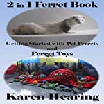 2 in 1 Ferret Book: Getting Started with Pet Ferrets and Ferret Toys | Karen Hearing