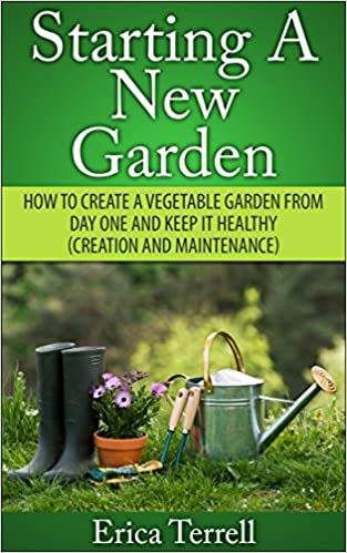 Starting A New Garden: How To Create A Vegetable Garden From Day One And Keep It Healthy (Creation And Maintenance)