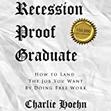FREE Recession Proof Graduate: How to Land the Job You Want by Doing Free Work (Unabridged)