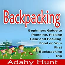 Backpacking: Beginners Guide to Planning, Picking Gear and Packing Food on Your First Backpacking Trip (       UNABRIDGED) by Adahy Hunt Narrated by David Randall Hunter