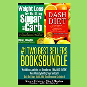 Two Best Sellers Book Bundle: Weight Loss, Addiction and Detox Series! (Enhanced Edition): 'Weight Loss by Quitting Sugar and Carb!' 'Dash Diet: Heart Health, High Blood Pressure, Cholesterol' | [Shawn Chhabra, Milo E Newton]