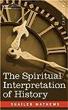 The Spiritual Interpretation of History by Shailer Mathews