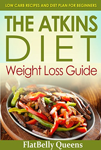 ATKINS: The Akins Diet Weight Loss Guide: Low Carb Recipes and Diet Plan For Beginners (Atkins Low Carb Weight Loss Diet Book) by FlatBelly Queens