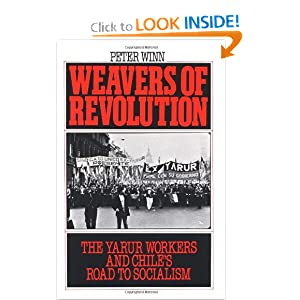 Weavers of Revolution: The Yarur Workers and Chile's Road to Socialism by Peter Winn