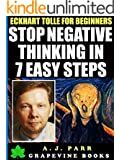 Eckhart Tolle for Beginners: Stop Negative Thinking in 7 Easy Steps: (7 Lessons 7 Exercises to Beat Pessimism with the Power of Now) (The Secret of Now Book 6)