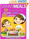 Skinny Meals: 50 Family-Friendly Recipes Under 300 Calories