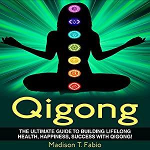 Qigong: Build Lifelong Health, Discover Success, and Create the Ultimate Happiness Through the Ancient Chinese Ritual of Qigong Audiobook