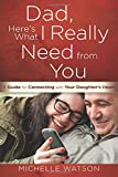 Dad, Heres What I Really Need from You: A Guide for Connecting with Your Daughters Heart
