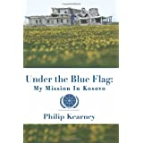 Under The Blue Flag: My Mission in Kosovo ~ Philip Kearney