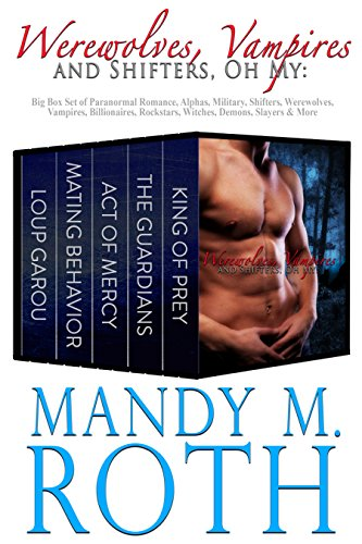 Mandy M. Roth - Werewolves, Vampires and Shifters, Oh My: Big Box Set of Paranormal Romance, Alphas, Military, Shifters, Werewolves, Vampires, Billionaires, Rockstars, Witches, Demons, Slayers & More