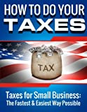 How to Do Your Taxes: Taxes for Small Business - The Fastest & Easiest Way Possible (Small Business Taxes)