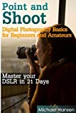 Point and Shoot: Digital Photography Basics for Beginners and Amateurs: Master your DSLR in 21 Days