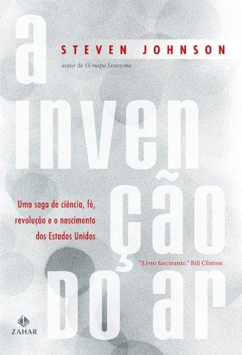Steven Johnson - A Invenção do Ar: uma saga de ciência, fé, revolução e o nascimento dos Estados Unidos (Portuguese Edition)