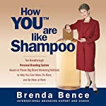How YOU Are Like Shampoo: The Breakthrough Personal Branding System Based on Big-Brand Marketing Methods to Help You Earn More, Do More, and Be More at Work | Brenda Bence