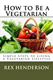 How to Be a Vegetarian: Simple Steps to Living a Vegetarian Lifestyle