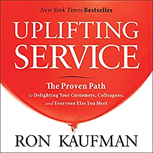 Uplifting Service: The Proven Path to Delighting Your Customers, Colleagues, and Everyone Else You Meet | [Ron Kaufman]