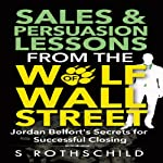 Sales & Persuasion Lessons from the Wolf of Wall Street: Jordan Belfort's Secrets for Successful Closing | S. Rothschild