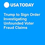 Trump to Sign Order Investigating Unfounded Voter Fraud Claims | David Jackson,Gregory Korte