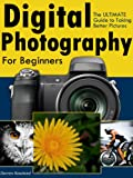 Digital Photography for Beginners - The ULTIMATE Guide to Taking Better Pictures with Digital Cameras