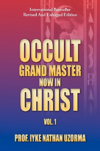 Occult Grand Master Now in Christ: Vol. 1, by Prof Iyke Nathan Uzorma