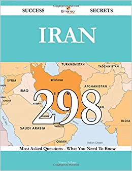 Iran 298 Success Secrets - 298 Most Asked Questions On Iran - What You Need To Know