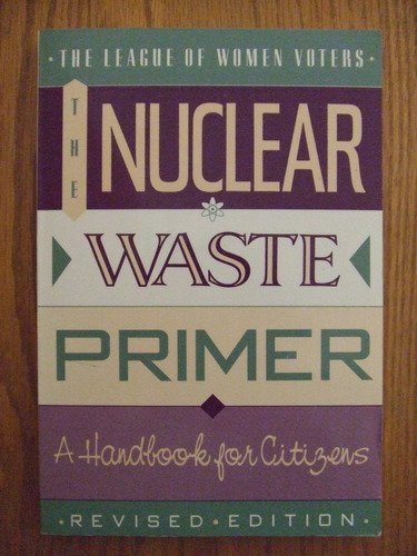 The Nuclear Waste Primer: The League of Women Voters Education Fund, League of Women Voters