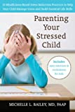 Parenting Your Stressed Child: 10 Mindfulness-Based Stress Reduction Practices to Help Your Child Manage Stress and Build Essential Life Skills