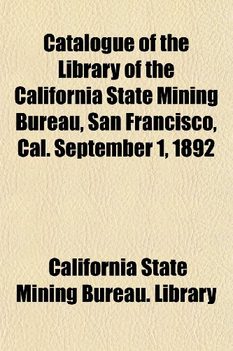 Catalogue of the Library of the California State Mining Bureau, San Francisco, Cal. September 1, 1892