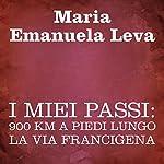 I miei passi [My Footsteps]: 900 km a piedi lungo la Via Francigena | Maria Emanuela Leva
