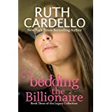 Bedding the Billionaire (Book 3) (Legacy Collection) ~ Ruth Cardello