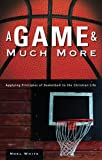 img - for A Game and Much More: Applying Principles of Basketball to the Christian Life by Noel White (2006-02-21) book / textbook / text book