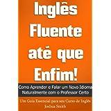Inglês Fluente até que Enfim! Como Aprender e Falar um Novo Idioma Naturalmente com o Professor Certo - Um Guia...