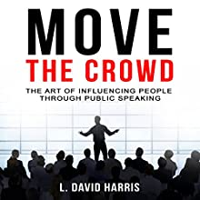 Move the Crowd: The Art of Influencing People Through Public Speaking (       UNABRIDGED) by L. David Harris Narrated by L. David Harris