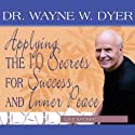 Applying the 10 Secrets for Success and Inner Peace  by Dr. Wayne W. Dyer Narrated by Wayne W. Dyer