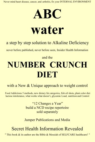 Abc Water And The Number Crunch Diet: A Step By Step Solution To Alkaline Deficiency And With A New & Unique Approach To Weight Control